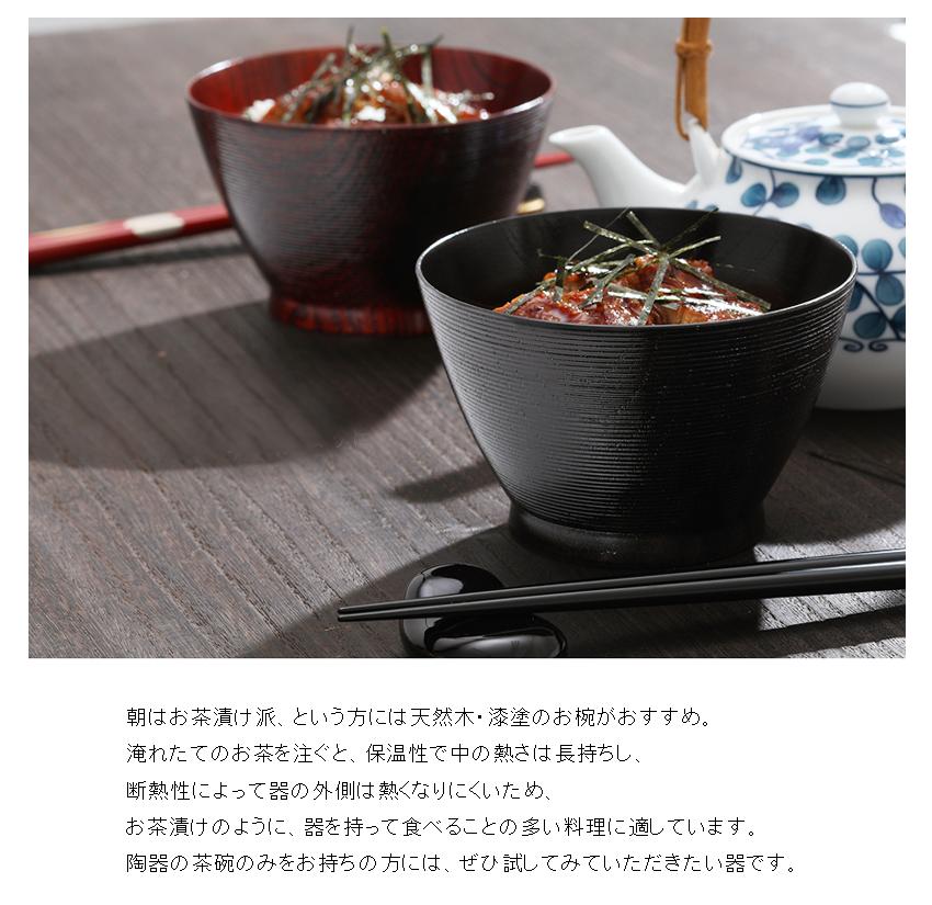 朝はお茶漬け派、という方には天然木・漆塗のお椀がおすすめ。 淹れたてのお茶を注ぐと、保温性で中の熱さは長持ちし、 断熱性によって器の外側は熱くなりにくいため、 お茶漬けのように、器を持って食べることの多い料理に適しています。 陶器の茶碗のみをお持ちの方には、ぜひ試してみていただきたい器です。